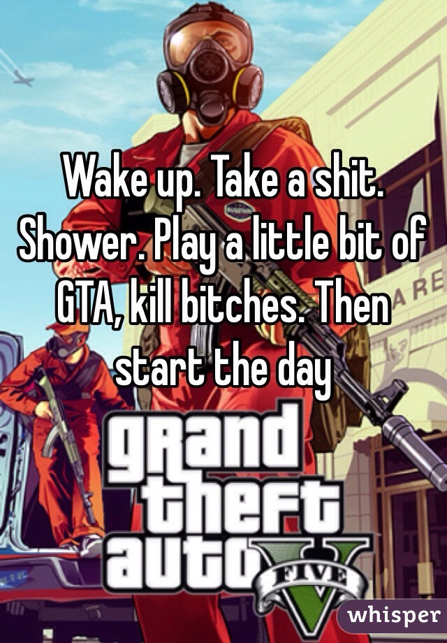 Wake up. Take a shit. Shower. Play a little bit of GTA, kill bitches. Then start the day