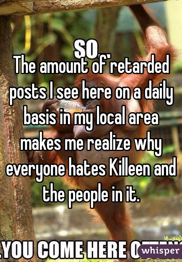 The amount of retarded posts I see here on a daily basis in my local area makes me realize why everyone hates Killeen and the people in it.