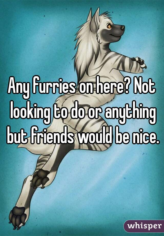 Any furries on here? Not looking to do or anything but friends would be nice.