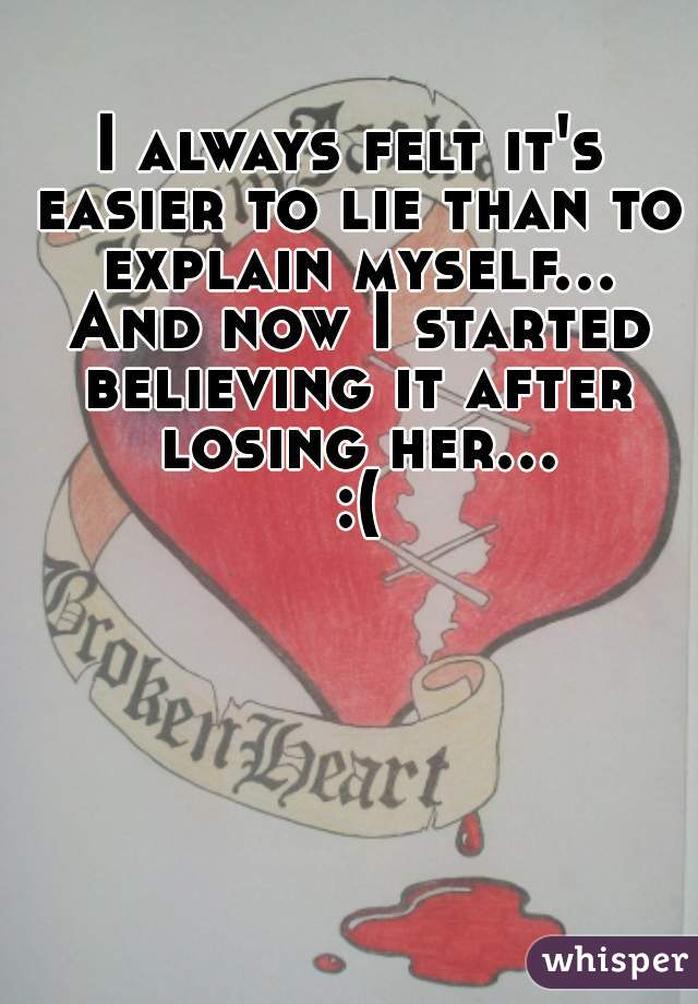 I always felt it's easier to lie than to explain myself... And now I started believing it after losing her... :(