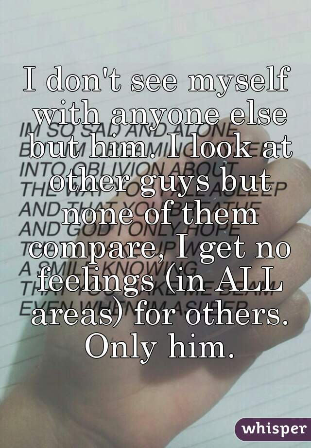 I don't see myself with anyone else but him. I look at other guys but none of them compare, I get no feelings (in ALL areas) for others. Only him.