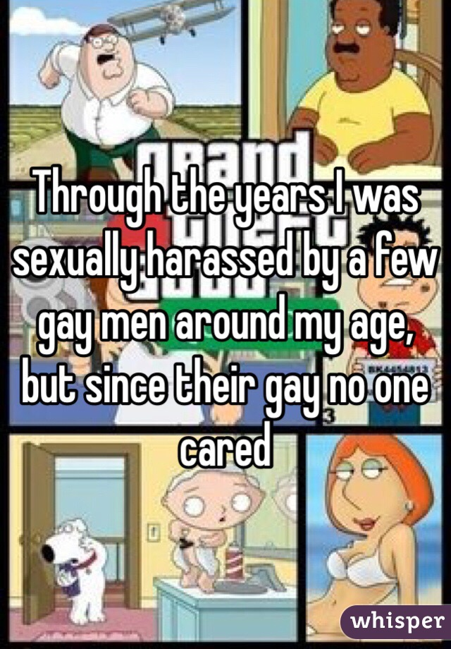 Through the years I was sexually harassed by a few gay men around my age, but since their gay no one cared