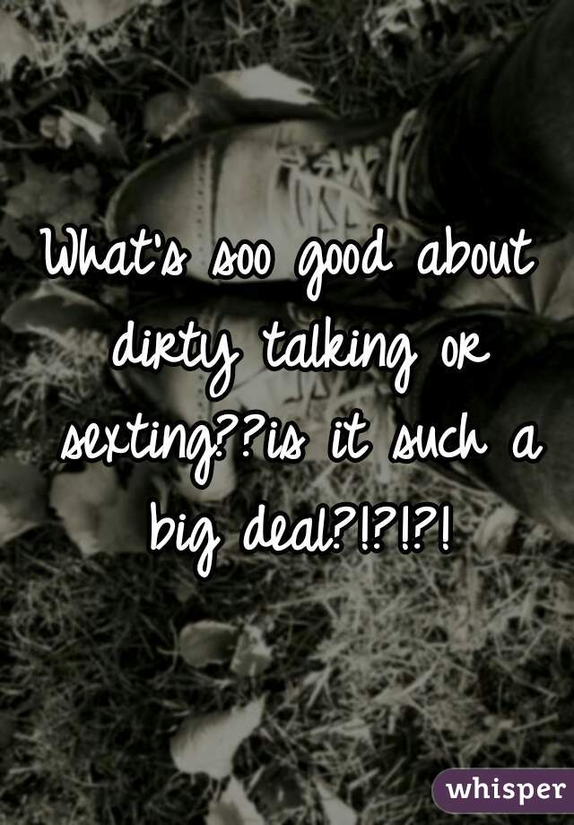 What's soo good about dirty talking or sexting??is it such a big deal?!?!?!
