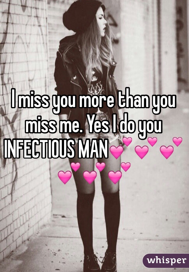 I miss you more than you miss me. Yes I do you INFECTIOUS MAN💕💕💕💕💕💕