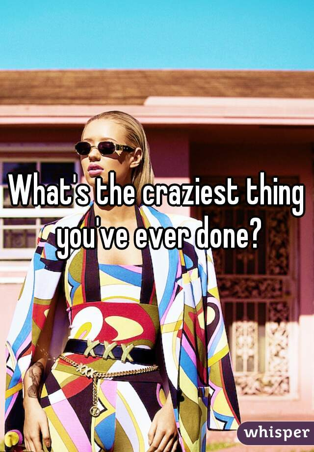 What's the craziest thing you've ever done?