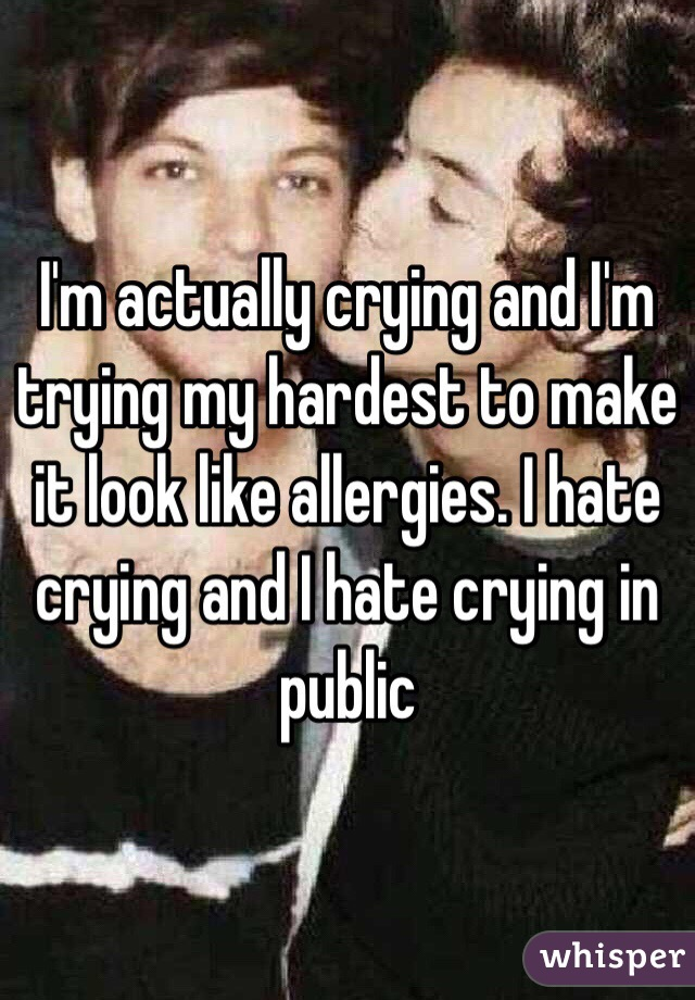 I'm actually crying and I'm trying my hardest to make it look like allergies. I hate crying and I hate crying in public