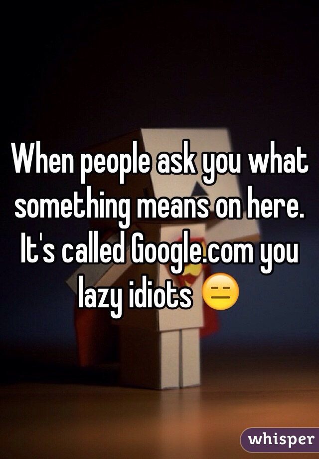 When people ask you what something means on here.  It's called Google.com you lazy idiots 😑
