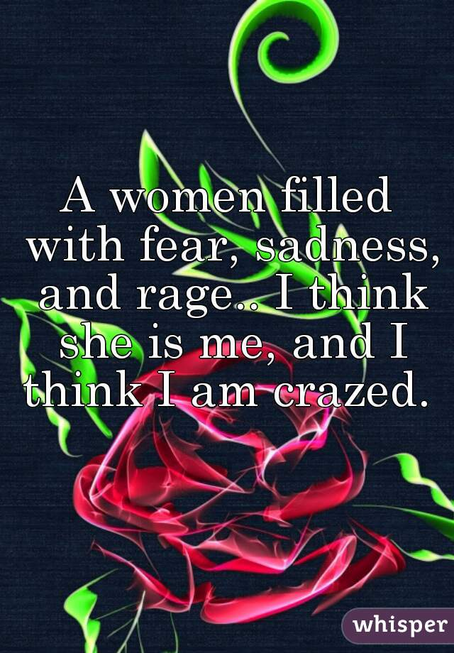 A women filled with fear, sadness, and rage.. I think she is me, and I think I am crazed.