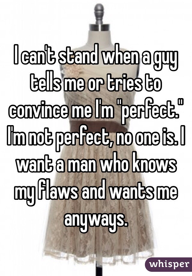 "I can't stand when a guy tells me or tries to convince me I'm ""perfect."" I'm not perfect, no one is. I want a man who knows my flaws and wants me anyways."