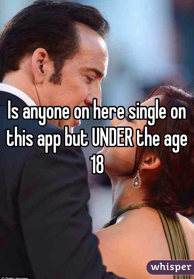 Is anyone on here single on this app but UNDER the age 18