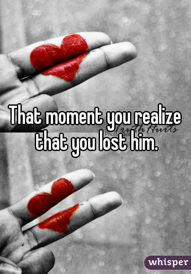 That moment you realize that you lost him.