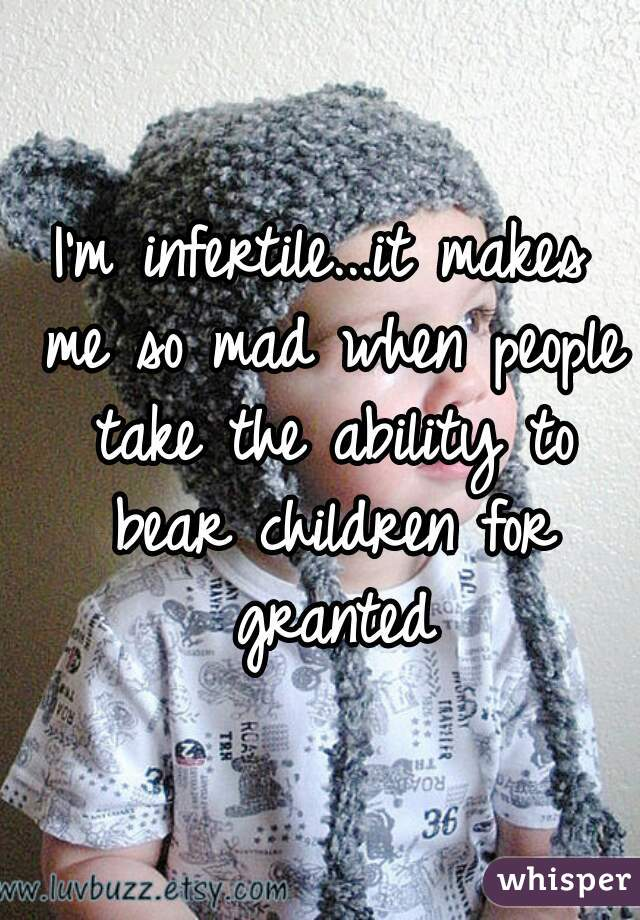 I'm infertile...it makes me so mad when people take the ability to bear children for granted