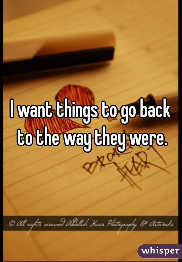 I want things to go back to the way they were.