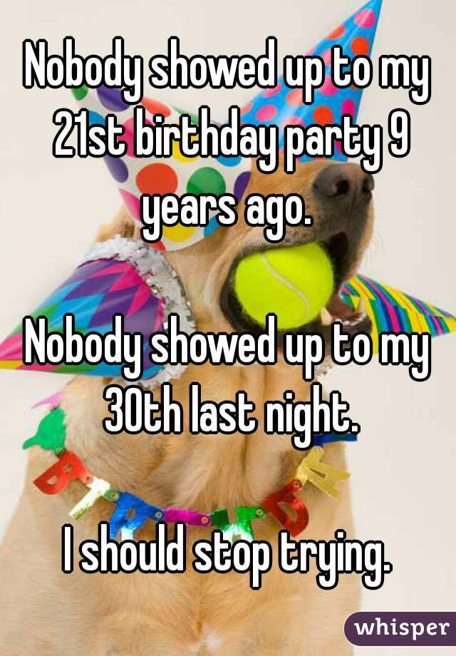 Nobody showed up to my 21st birthday party 9 years ago.   Nobody showed up to my 30th last night.  I should stop trying.