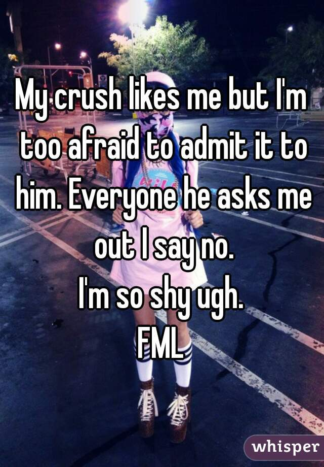 My crush likes me but I'm too afraid to admit it to him. Everyone he asks me out I say no. I'm so shy ugh. FML