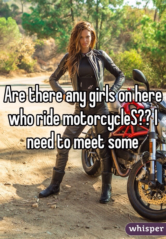 Are there any girls on here who ride motorcycleS?? I need to meet some