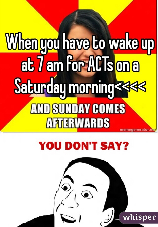 When you have to wake up at 7 am for ACTs on a Saturday morning<<<<