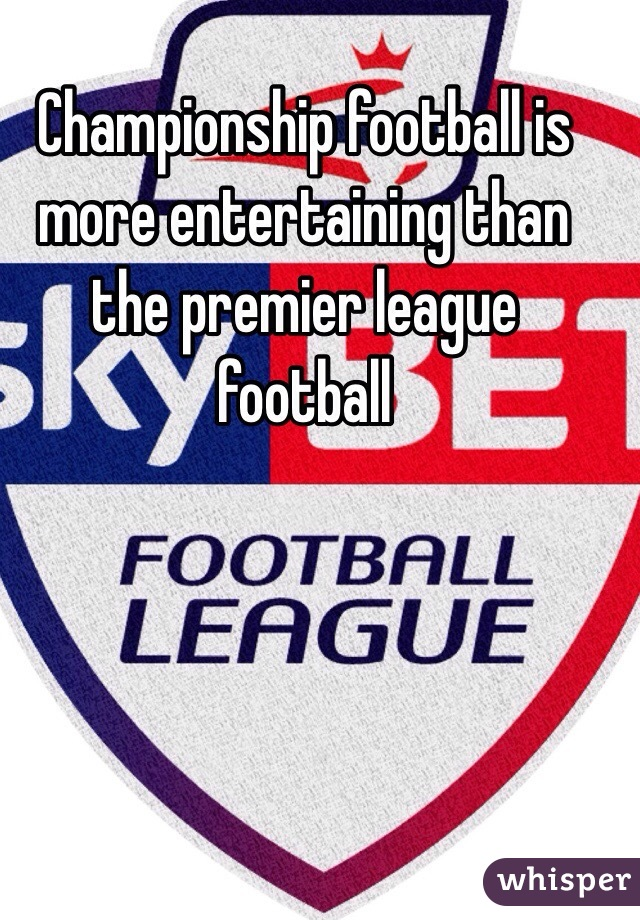 Championship football is more entertaining than the premier league football