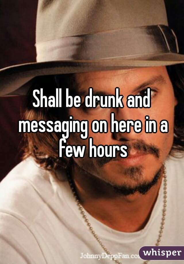 Shall be drunk and messaging on here in a few hours