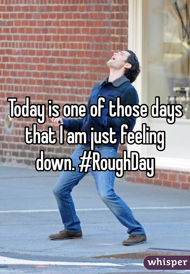 Today is one of those days that I am just feeling down. #RoughDay