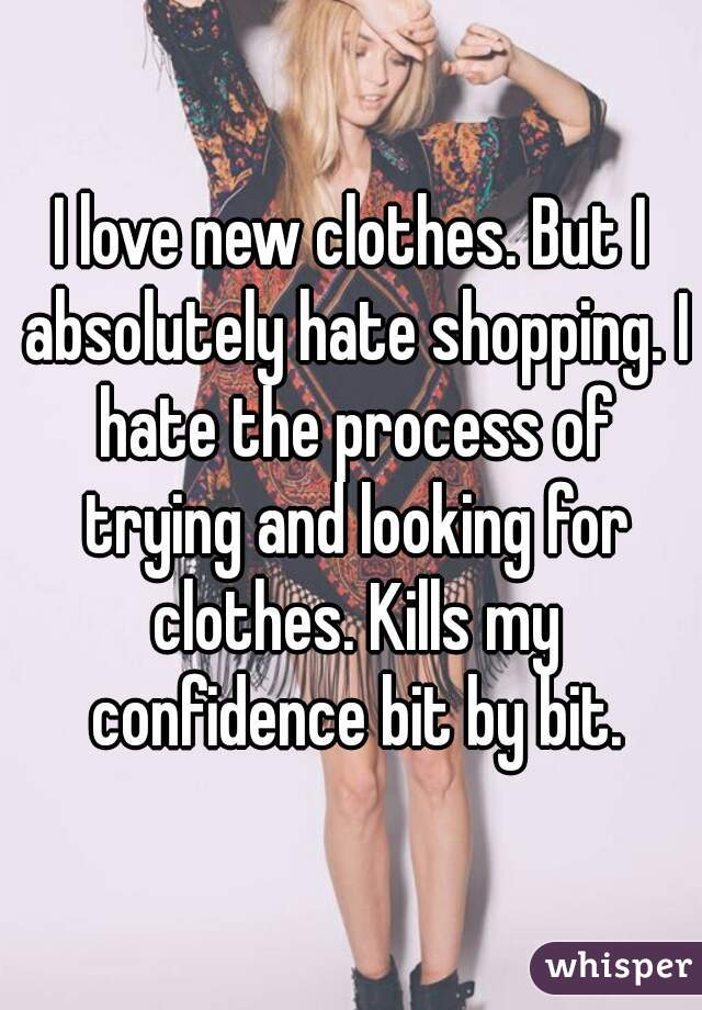 I love new clothes. But I absolutely hate shopping. I hate the process of trying and looking for clothes. Kills my confidence bit by bit.