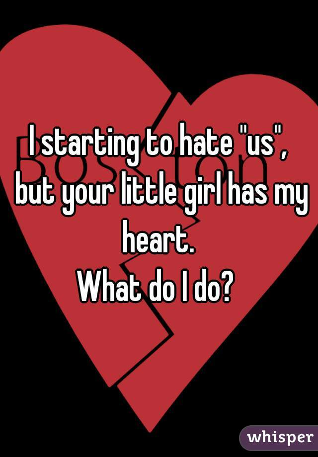 """I starting to hate """"us"""", but your little girl has my heart.  What do I do?"""