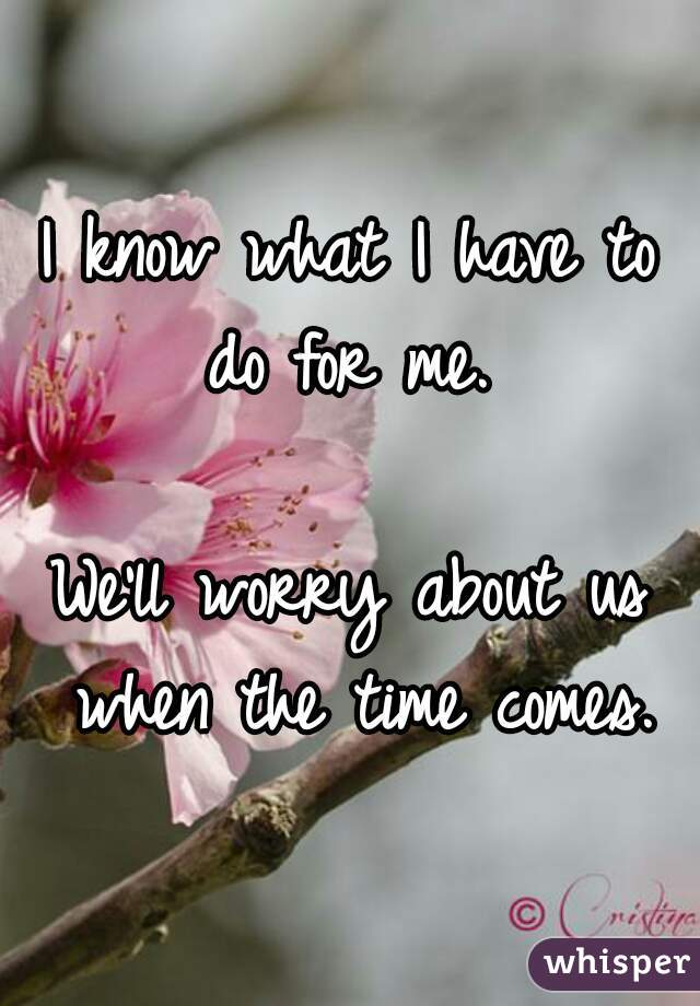 I know what I have to do for me.   We'll worry about us when the time comes.