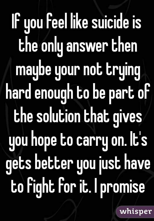 If you feel like suicide is the only answer then maybe your not trying hard enough to be part of the solution that gives you hope to carry on. It's gets better you just have to fight for it. I promise