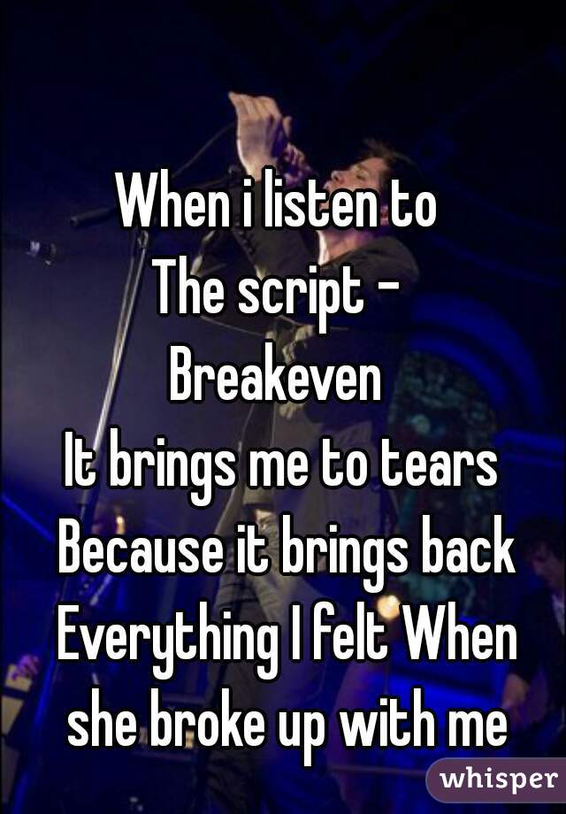 When i listen to  The script -  Breakeven  It brings me to tears Because it brings back Everything I felt When she broke up with me