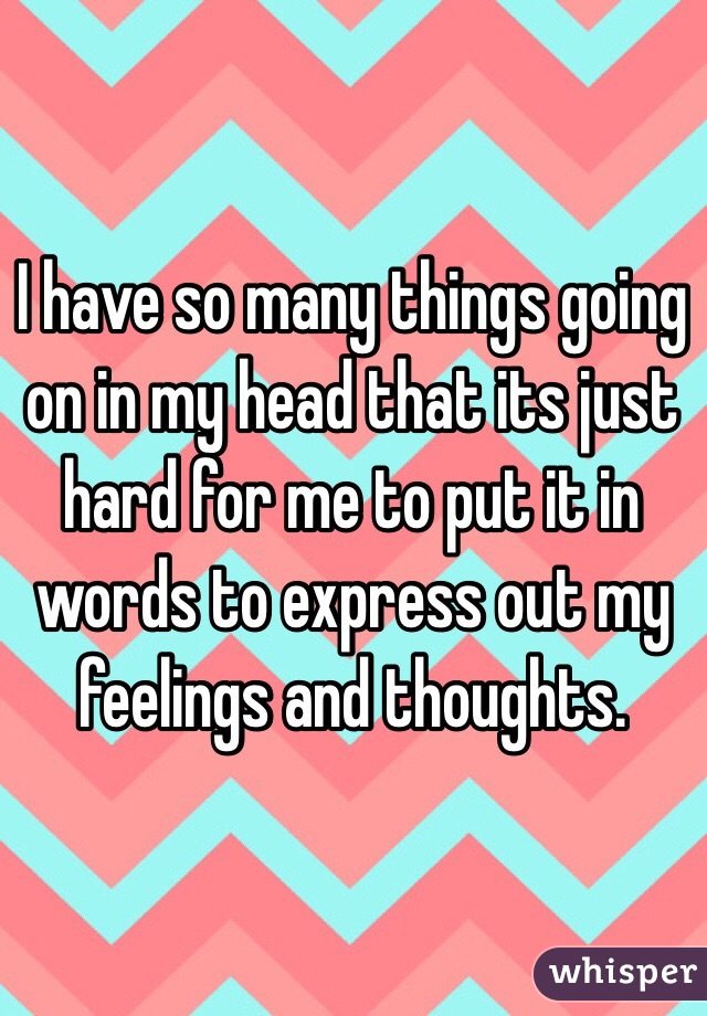 I have so many things going on in my head that its just hard for me to put it in words to express out my feelings and thoughts.
