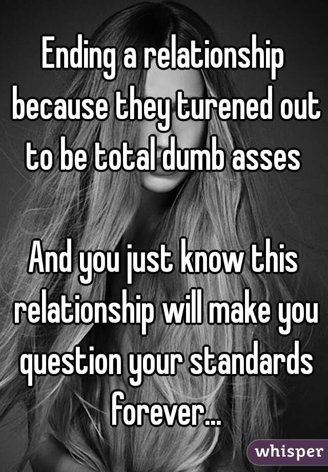 Ending a relationship because they turened out to be total dumb asses   And you just know this relationship will make you question your standards forever...