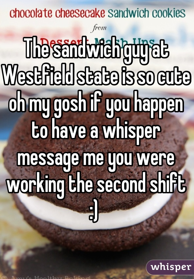 The sandwich guy at Westfield state is so cute oh my gosh if you happen to have a whisper message me you were working the second shift :)