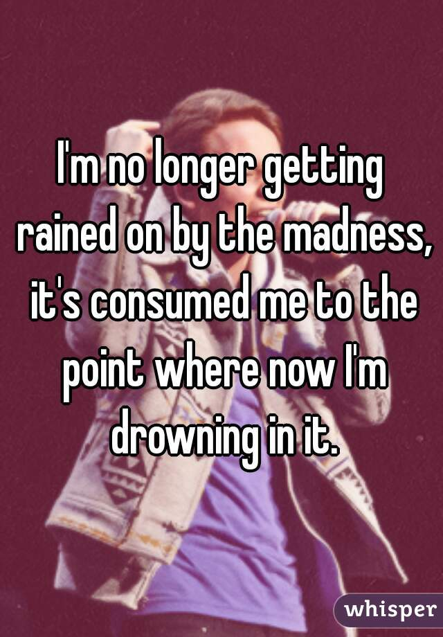 I'm no longer getting rained on by the madness, it's consumed me to the point where now I'm drowning in it.