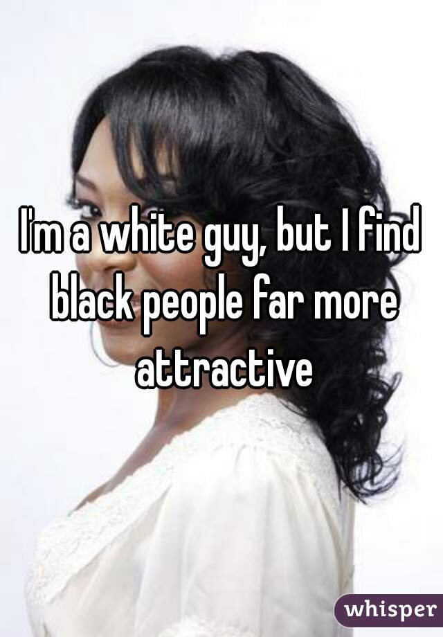 I'm a white guy, but I find black people far more attractive