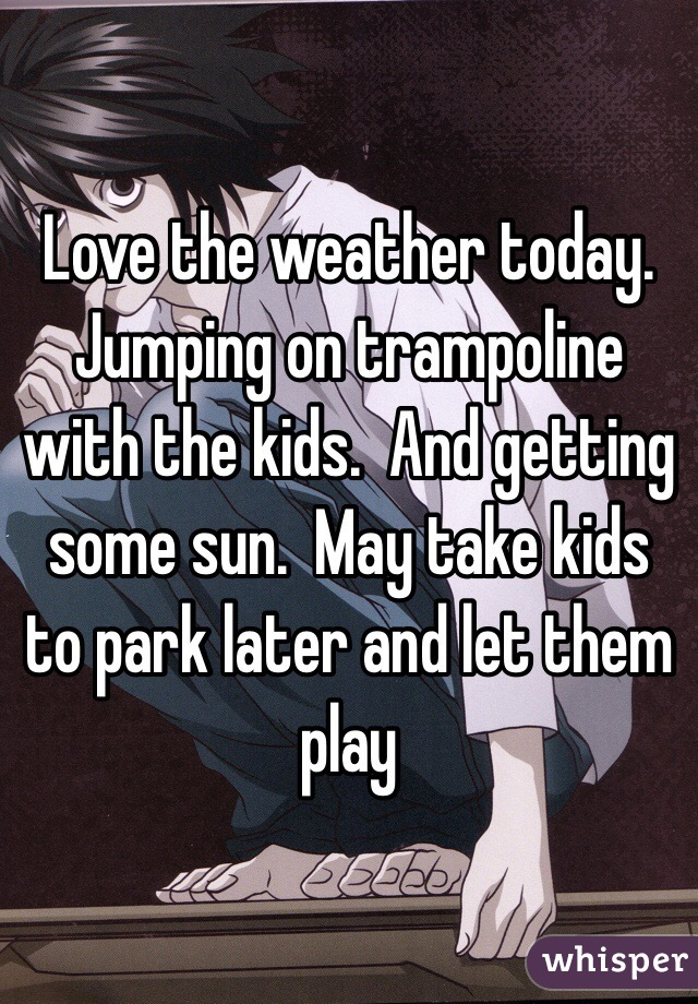 Love the weather today. Jumping on trampoline with the kids.  And getting some sun.  May take kids to park later and let them play