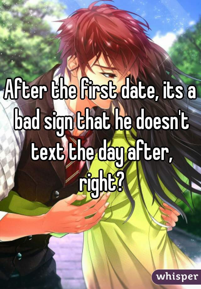 After the first date, its a bad sign that he doesn't text the day after, right?