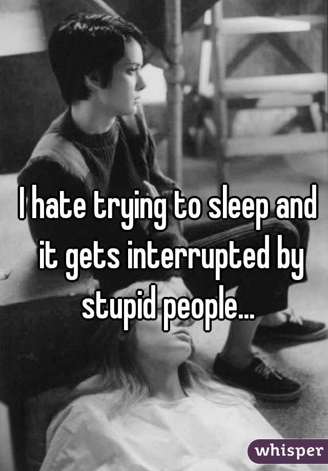 I hate trying to sleep and it gets interrupted by stupid people...
