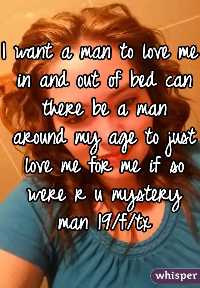 I want a man to love me in and out of bed can there be a man around my age to just love me for me if so were r u mystery man 19/f/tx