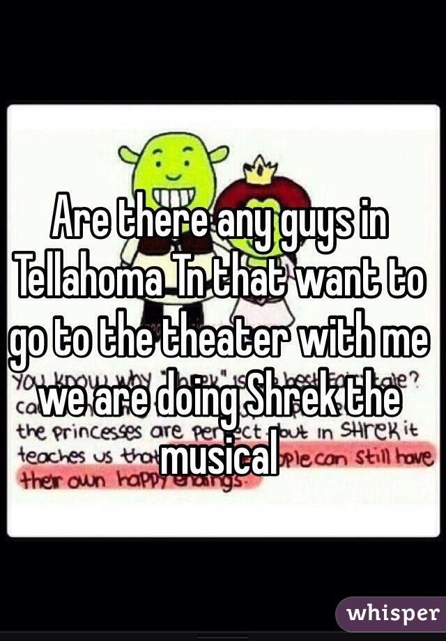 Are there any guys in Tellahoma Tn that want to go to the theater with me we are doing Shrek the musical