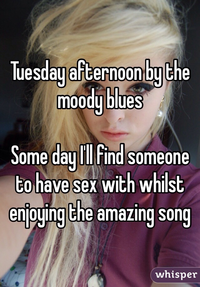 Tuesday afternoon by the moody blues  Some day I'll find someone to have sex with whilst enjoying the amazing song