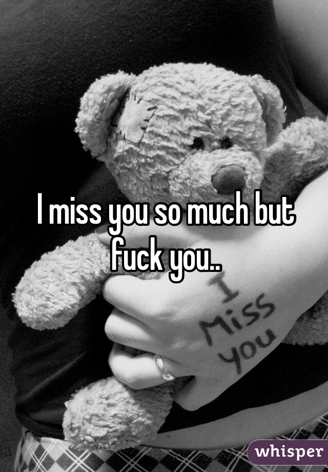 I miss you so much but fuck you..
