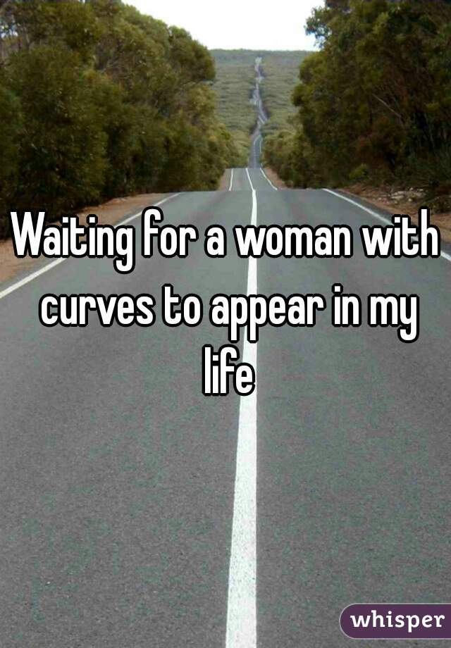 Waiting for a woman with curves to appear in my life