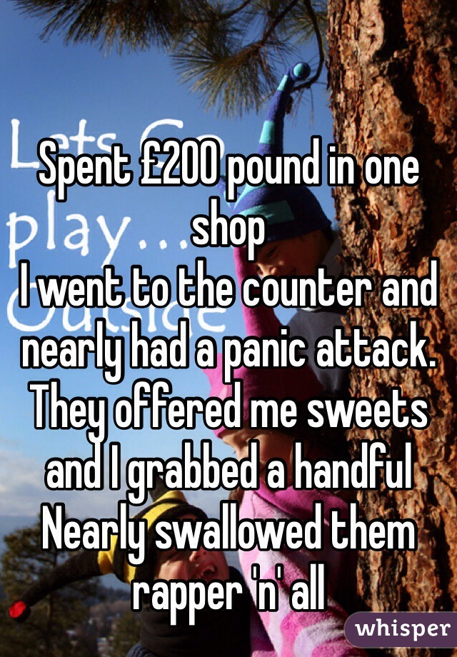 Spent £200 pound in one shop I went to the counter and nearly had a panic attack. They offered me sweets and I grabbed a handful  Nearly swallowed them rapper 'n' all