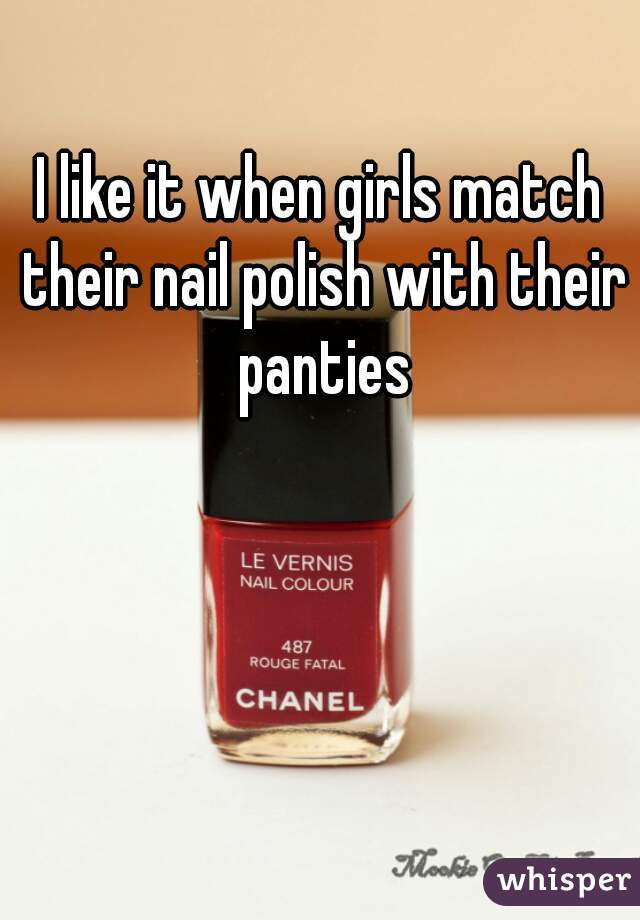 I like it when girls match their nail polish with their panties