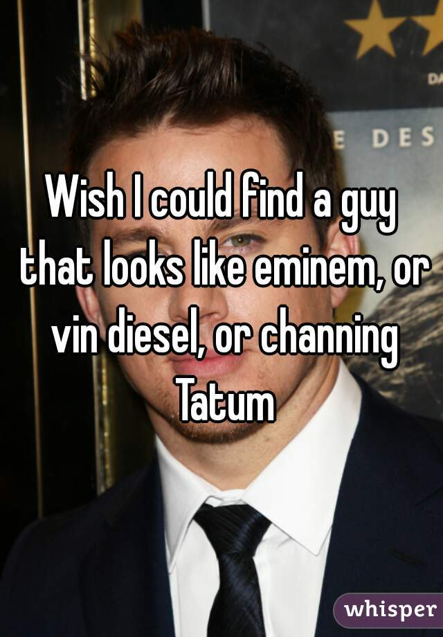 Wish I could find a guy that looks like eminem, or vin diesel, or channing Tatum