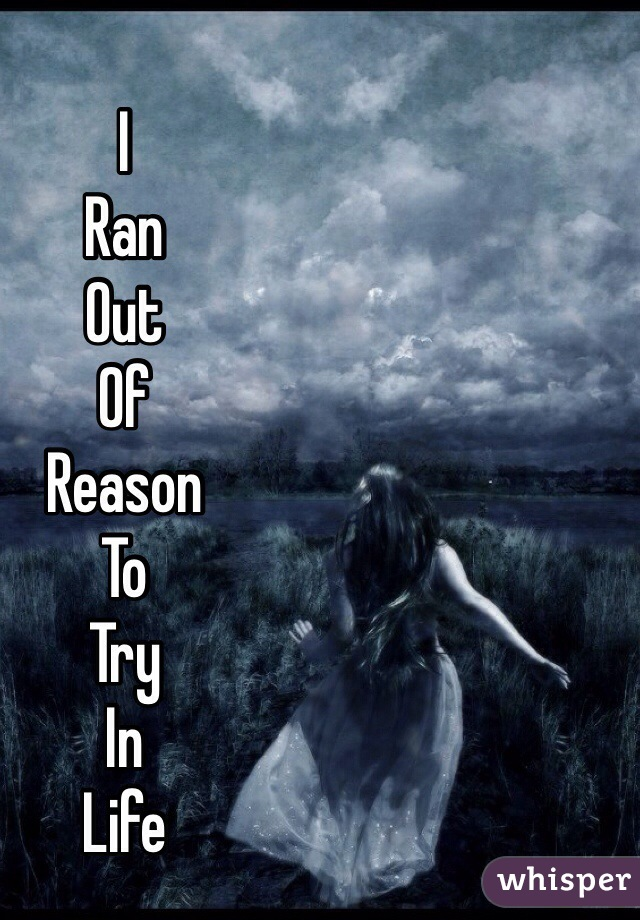 I  Ran  Out  Of  Reason  To  Try  In  Life