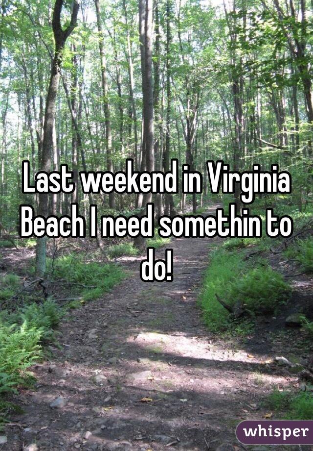 Last weekend in Virginia Beach I need somethin to do!