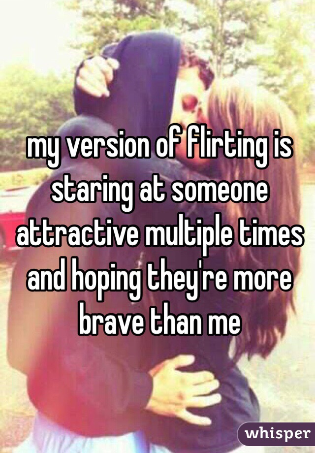 my version of flirting is staring at someone attractive multiple times and hoping they're more brave than me