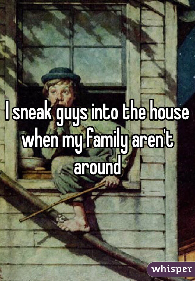 I sneak guys into the house when my family aren't around