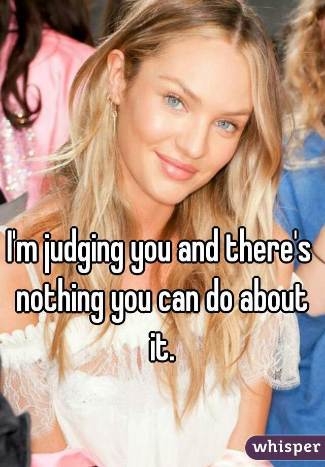 I'm judging you and there's nothing you can do about it.